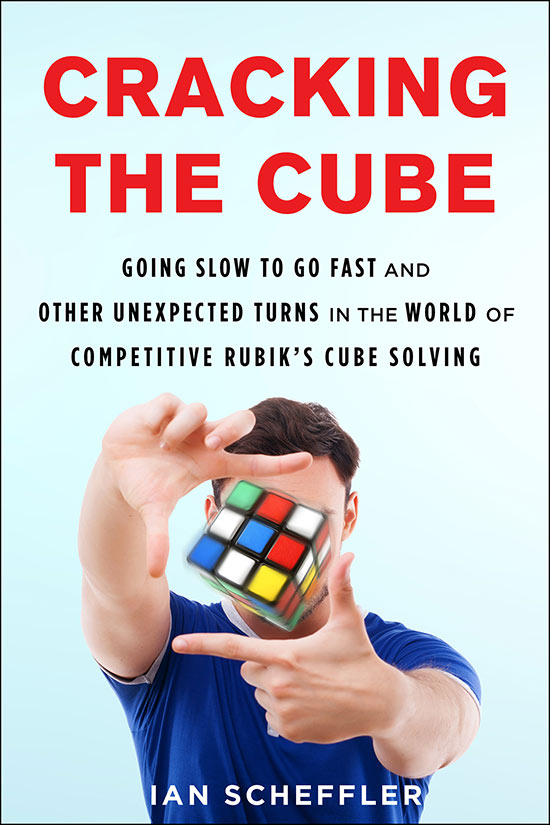 Cracking the Cube, Going slow to go fast and other unexpected turns in the World of competitive Rubik's cube solving, by Ian Scheffler